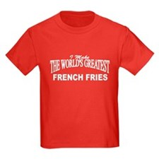 """""""I Make The World's Greatest French Fries"""" T"""