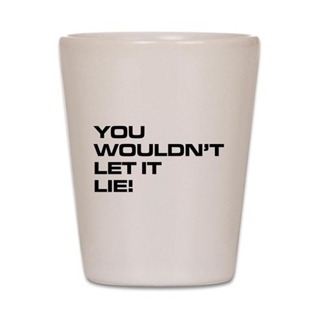 You Wouldn't Let It Lie! Shot Glass