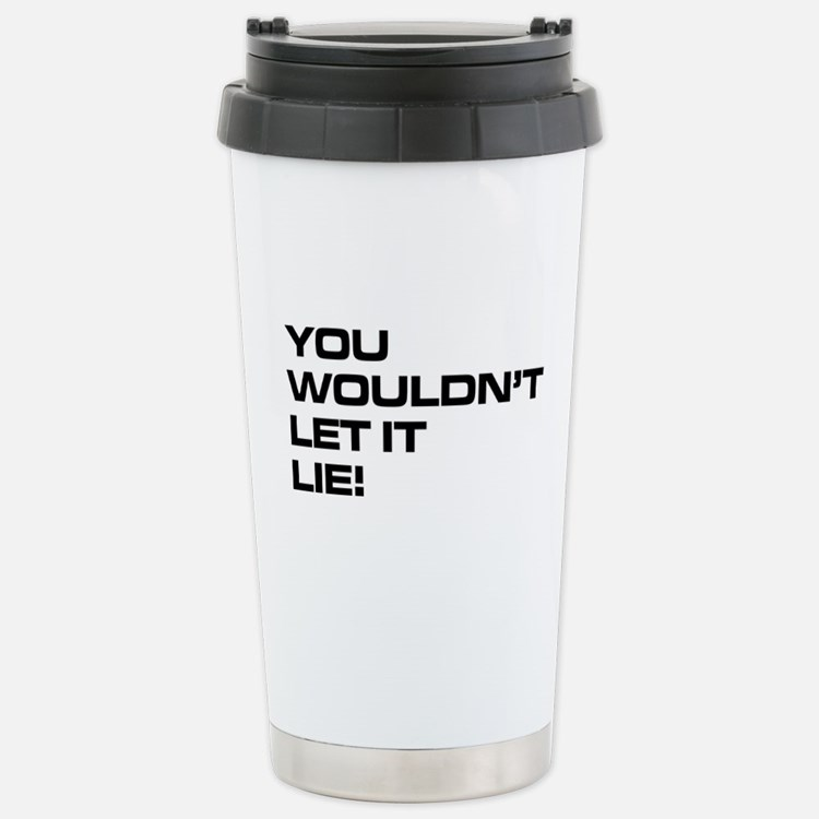 You Wouldn't Let It Lie! Travel Mug