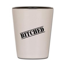 Bitched Shot Glass