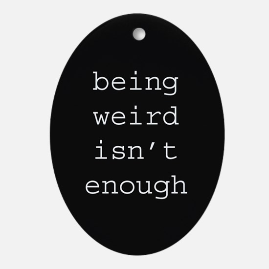 Being Weird Isn't Enough Ornament (Oval)