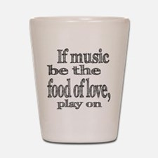 If Music Be the Food Of Love Shot Glass