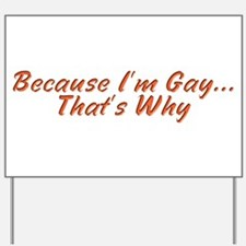 Because I'm Gay...That's Why Yard Sign