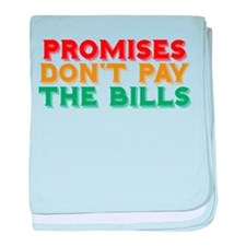 Promises Don't Pay The Bills baby blanket