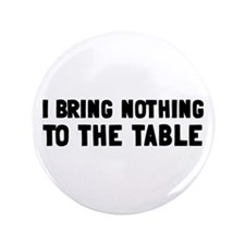 "I Bring Nothing To The Table 3.5"" Button"