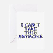 I Can't Take This Anymore Greeting Card