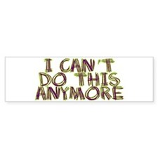 I Can't Do This Anymore Bumper Sticker
