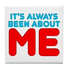It's Always Been About Me Tile Coaster