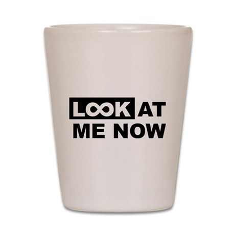 Look at me now Shot Glass