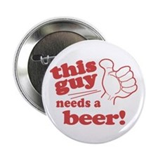 """This Guy Needs a Beer 2.25"""" Button"""