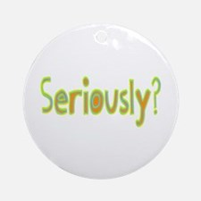 Seriously? Ornament (Round)