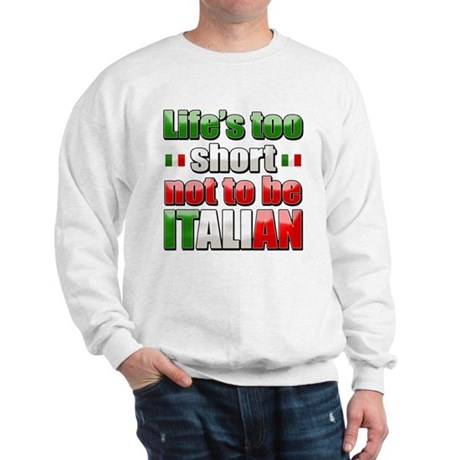 Life's too short not to be Italian Sweatshirt