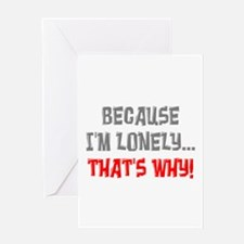 Because I'm Lonely That's Why Greeting Card