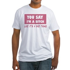 you say i'm a bitch t-shirt Shirt