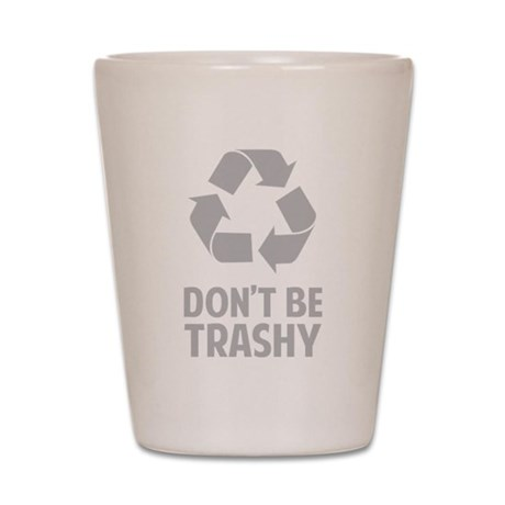 Don't Be Trashy Shot Glass