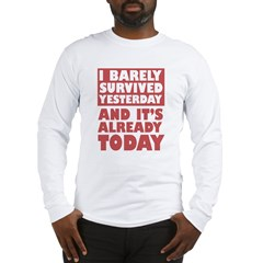 i barely survived yesterday.. Long Sleeve T-Shirt