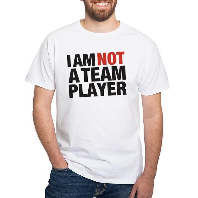 Am not a team player t shirt cafepress com