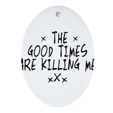 The Good Times Are Killing Me Ornament (Oval)