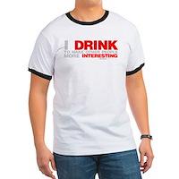 I Drink To Make People More Interesting Ringer T