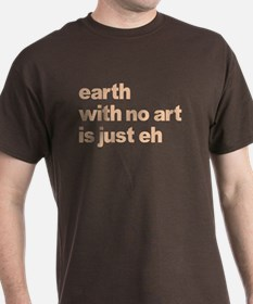 Earth With No Art Is Just Eh T-Shirt