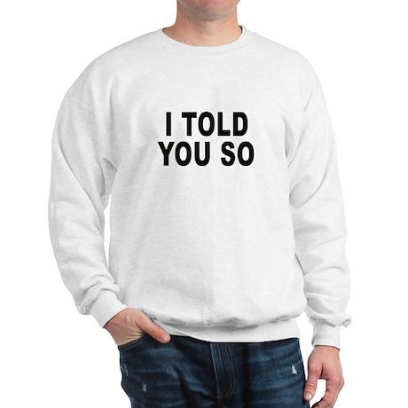 I told you so Sweatshirt