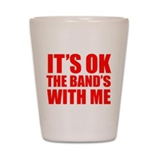 The band's with me Shot Glass