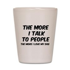 The more I talk to people Shot Glass