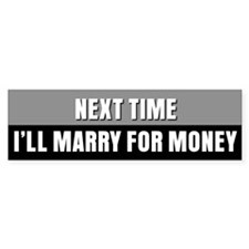 Next time I'll marry for money Bumper Bumper Sticker