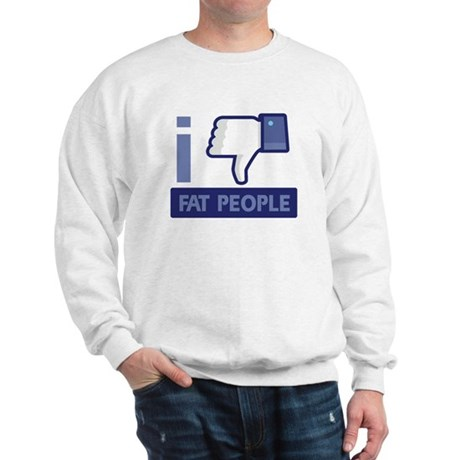 I unlike Fat People Sweatshirt
