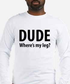 Dude Where's My Leg Long Sleeve T-Shirt
