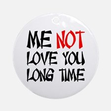 ME NOT LOVE YOU LONG TIME Ornament (Round)