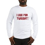 I live for Twilight! Long Sleeve T-Shirt
