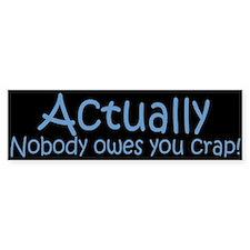 Actually -- Nobody owes you CRAP!
