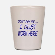 Don't ask me... I just work h Shot Glass