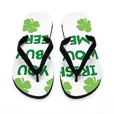 Irish You Would Buy Me A Beer Flip Flops