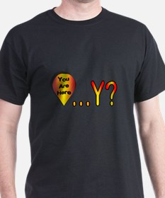 You Are Here... Why? T-Shirt