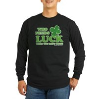Who Needs Luck Long Sleeve Dark T-Shirt
