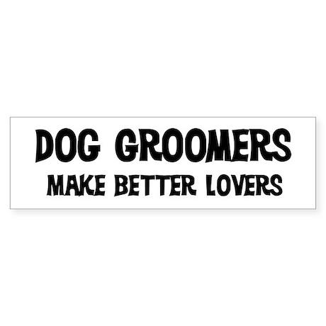 Dog Groomers: Better Lovers Bumper Sticker