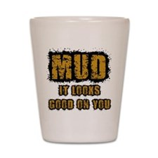 Mud Looks Good on You Shot Glass