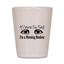 Of Course I'm Tired I'm A Nur Shot Glass