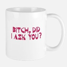 Bitch Did I Ask You? Mug