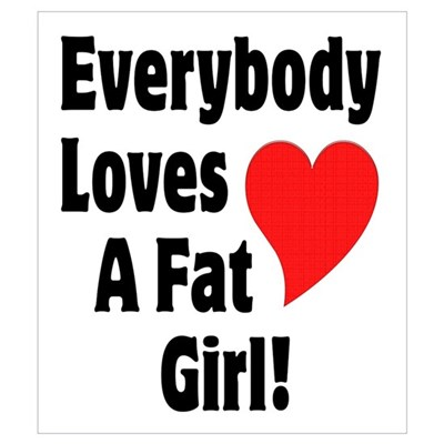 Everybody Loves A Fat Girl Wall Art Poster