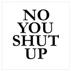 NO YOU SHUT UP Wall Art Poster