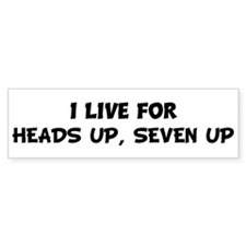 Live For HEADS UP, SEVEN UP Bumper Bumper Sticker