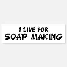Live For SOAP MAKING Bumper Bumper Bumper Sticker