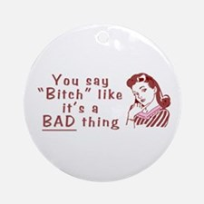 You Say Bitch Like it's a Bad Thing Ornament (Roun