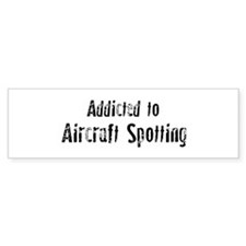 Addicted to Aircraft Spotting Bumper Bumper Sticker