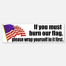 If you must burn our flag Bumper Car Car Sticker