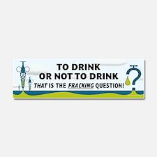Fracking - To Drink or... Car Magnet 10 x 3