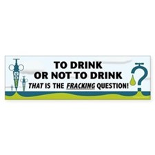Fracking - To Drink or... Bumper Stickers